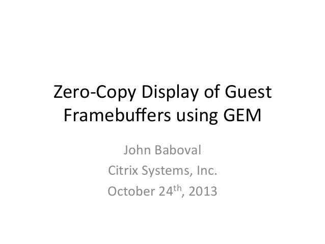 XPDS13: Zero-copy display of guest framebuffers using GEM - John Baboval, Citrix