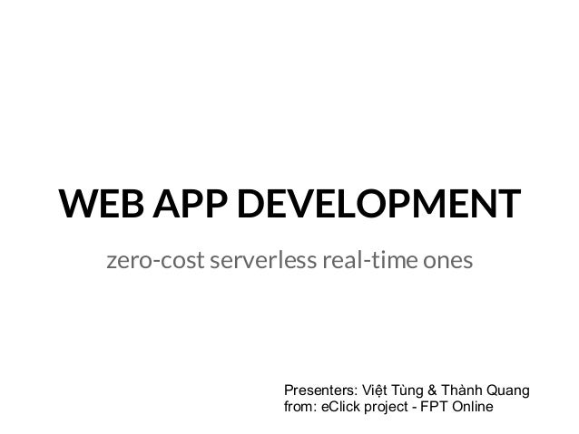 WEB APP DEVELOPMENT zero-cost serverless real-time ones Presenters: Việt Tùng & Thành Quang from: eClick project - FPT Onl...