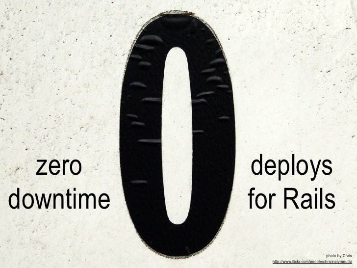 zero     deploysdowntime   for Rails                                           photo by Chris             http://www.flick...