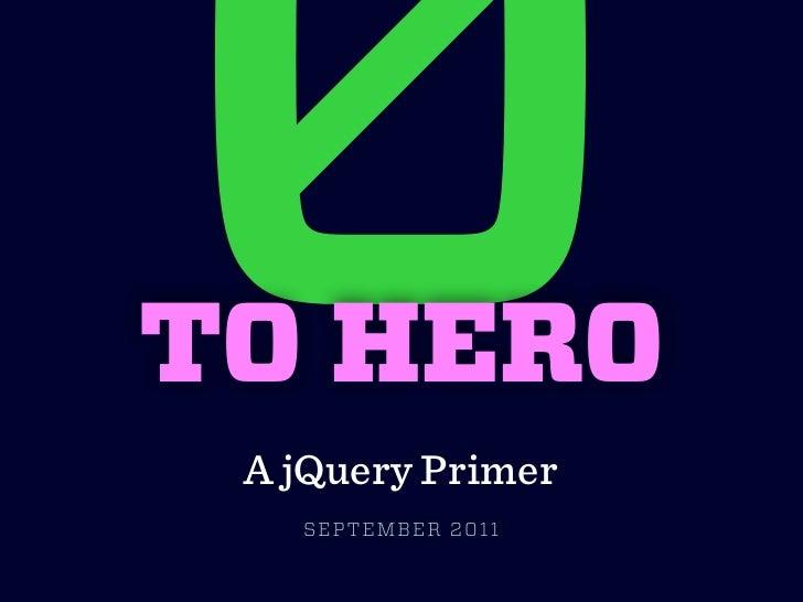 0TO HERO A jQuery Primer   SEPTEMBER 2011