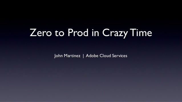 Zero to Prod in Crazy TimeJohn Martinez | Adobe Cloud Services