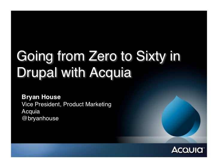 Going from Zero to Sixty inDrupal with Acquia!Bryan House!Vice President, Product Marketing!Acquia!@bryanhouse!