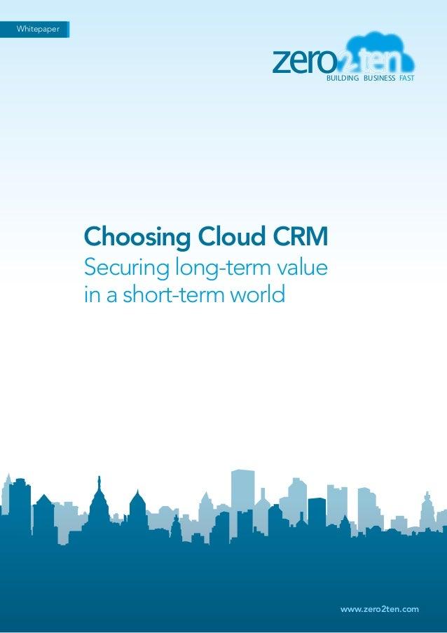 Whitepaper  zero  BUILDING BUSINESS FAST  Choosing Cloud CRM Securing long-term value in a short-term world  www.zero2ten....