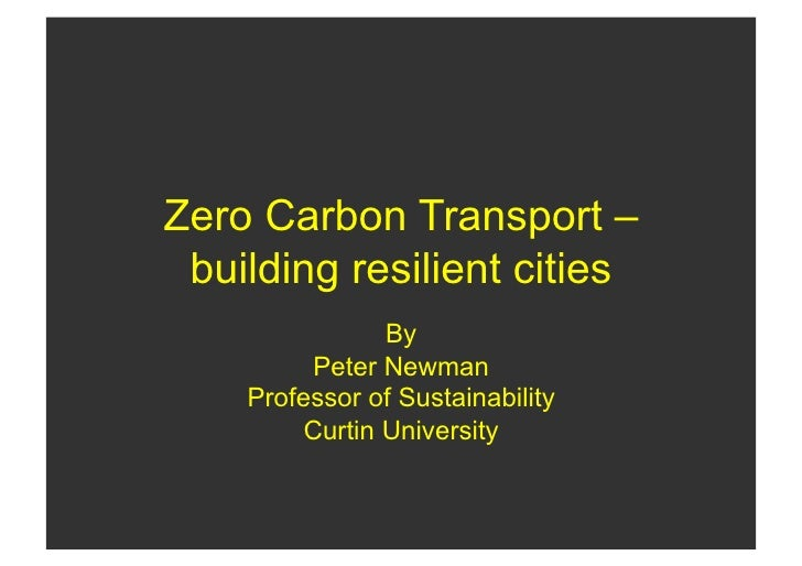 Zero Carbon Transport –  building resilient cities                 By          Peter Newman     Professor of Sustainabilit...