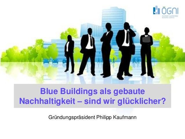 Blue Buildings als gebauteNachhaltigkeit – sind wir glücklicher?       Gründungspräsident Philipp Kaufmann                ...