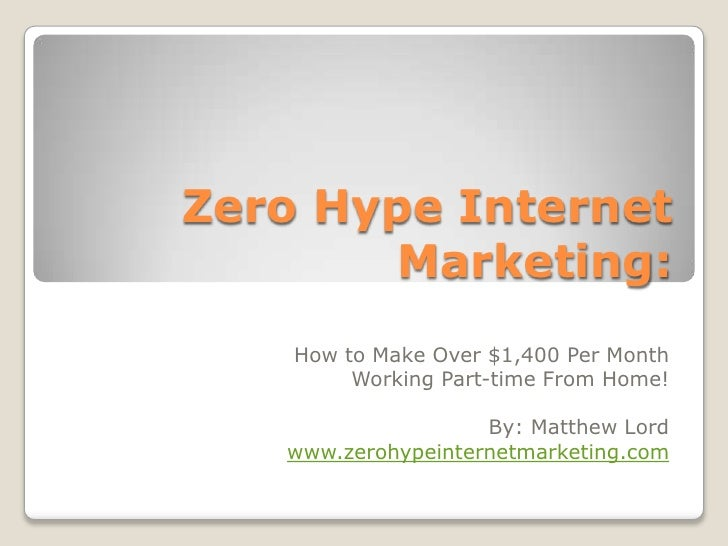 Zero Hype Internet Marketing:<br />How to Make Over $1,400 Per Month Working Part-time From Home!<br />By: Matthew Lord<br...