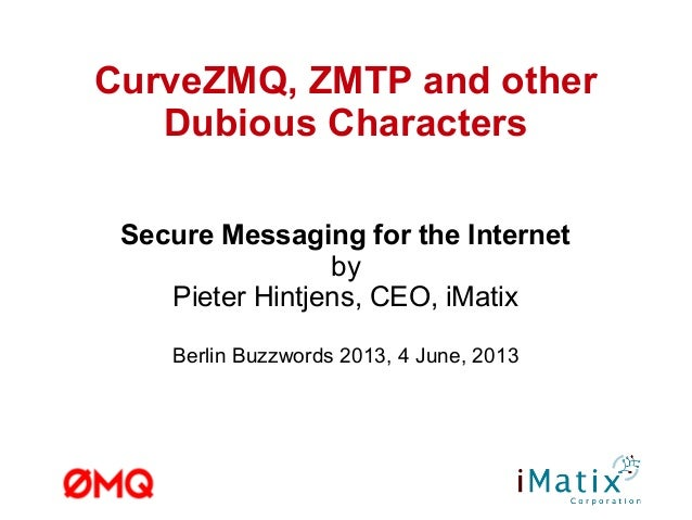 CurveZMQ, ZMTP and otherDubious CharactersSecure Messaging for the InternetbyPieter Hintjens, CEO, iMatixBerlin Buzzwords ...