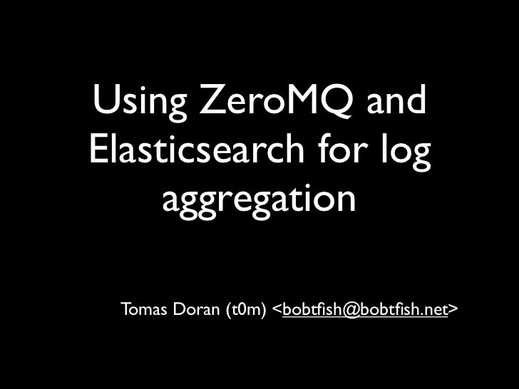 Using ZeroMQ andElasticsearch for log     aggregation Tomas Doran (t0m) <bobtfish@bobtfish.net>