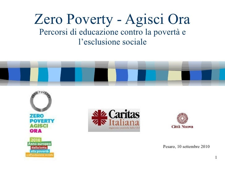 Zero Poverty - Agisci Ora Percorsi di educazione contro la povertà e l'esclusione sociale Pesaro, 10 settembre 2010