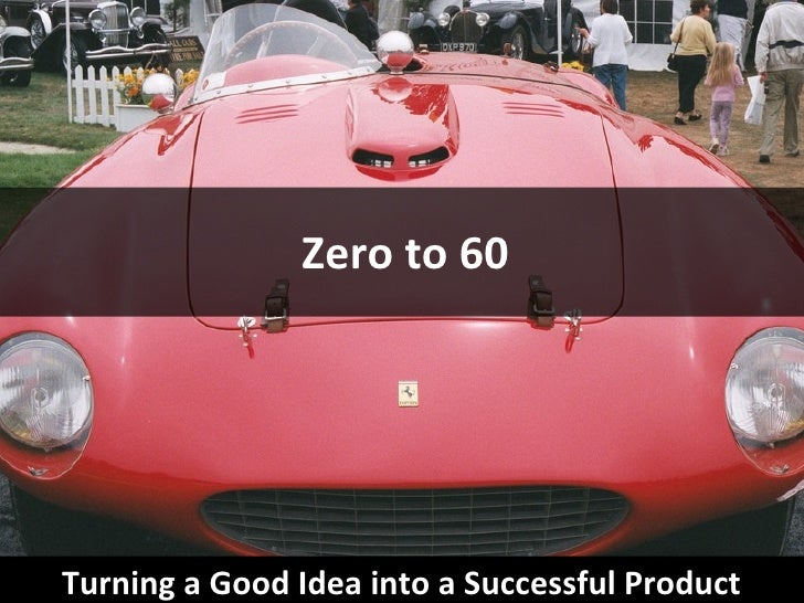 Zero to 60 Turning a Good Idea into a Successful Product