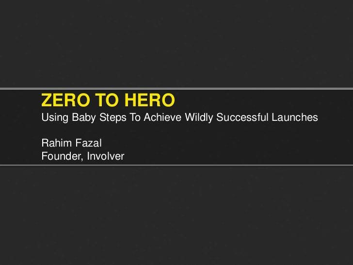 ZERO TO HEROUsing Baby Steps To Achieve Wildly Successful LaunchesRahim FazalFounder, Involver