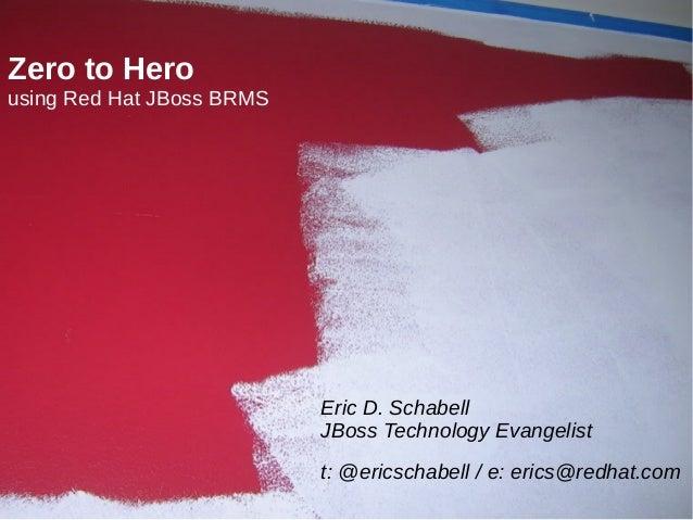 Zero to Hero using Red Hat JBoss BRMS  Eric D. Schabell JBoss Technology Evangelist t: @ericschabell / e: erics@redhat.com...