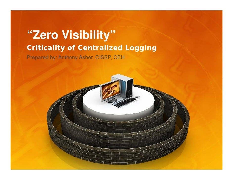 """Zero Visibility"" Criticality of Centralized Logging Prepared b A th P      d by: Anthony Asher, CISSP, CEH               ..."