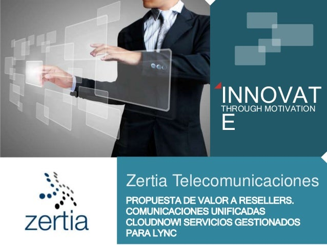 INNOVAT E THROUGH MOTIVATION Zertia Telecomunicaciones PROPUESTA DE VALOR A RESELLERS. COMUNICACIONES UNIFICADAS CLOUDNOW!...