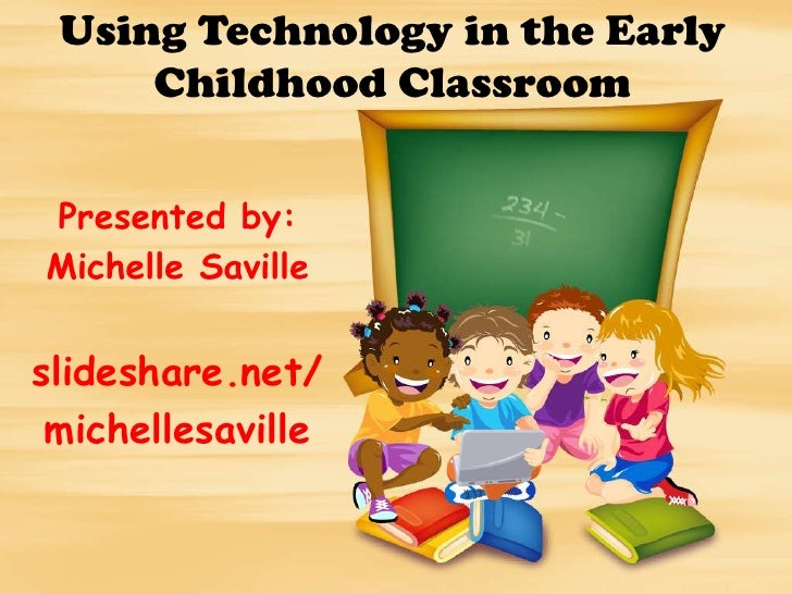 Using Technology in the Early     Childhood ClassroomPresented by:Michelle Savilleslideshare.net/ michellesaville