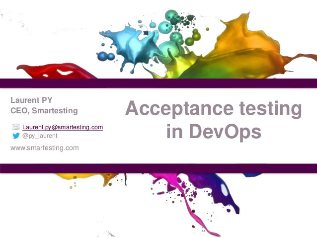 Laurent PY CEO, Smartesting Laurent.py@smartesting.com @py_laurent  www.smartesting.com  Acceptance testing in DevOps