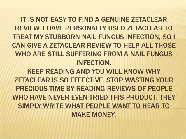 IT IS NOT EASY TO FIND A GENUINE ZETACLEAR REVIEW. I HAVE PERSONALLY USED ZETACLEAR TO TREAT MY STUBBORN NAIL FUNGUS INFEC...