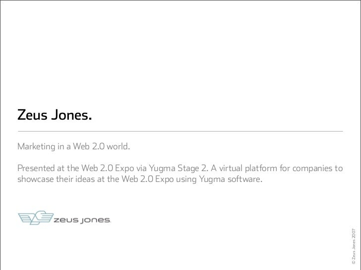 Zeus Jones.  Marketing in a Web 2.0 world.  Presented at the Web 2.0 Expo via Yugma Stage 2. A virtual platform for compan...