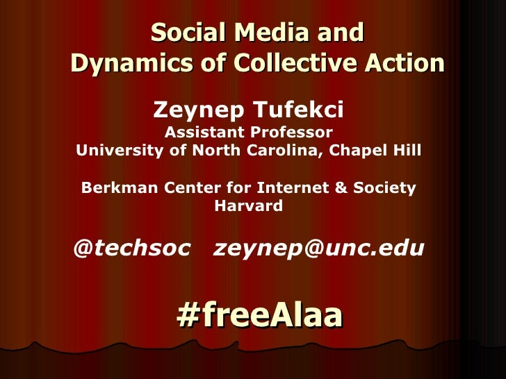 Social Media and  Dynamics of Collective Action  Zeynep Tufekc i Assistant Professor University of North Carolina, Chapel ...