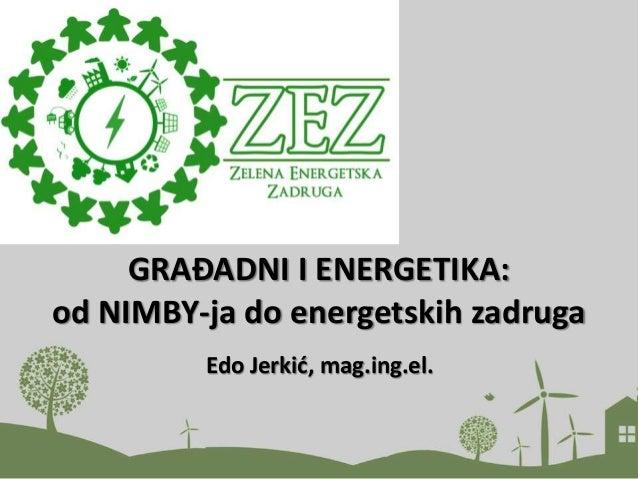 GRAĐADNI I ENERGETIKA: od NIMBY-ja do energetskih zadruga Edo Jerkić, mag.ing.el.