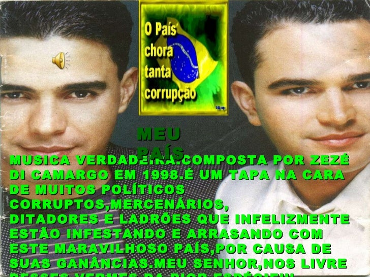 MUSICA VERDADEIRA.COMPOSTA POR ZEZÉ DI CAMARGO EM 1998.É UM TAPA NA CARA DE MUITOS POLÍTICOS CORRUPTOS,MERCENÁRIOS, DITADO...