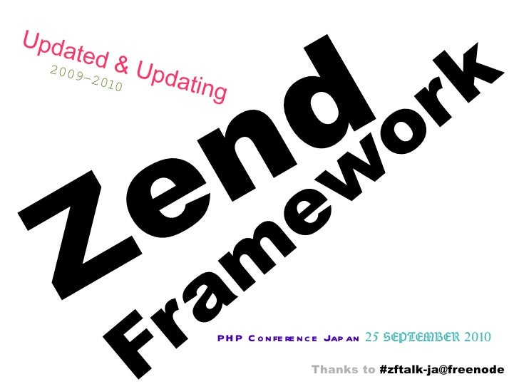 Zend Framework PHP Conference Japan   25 SEPTEMBER 2010 Updated & Updating   2009-2010 Thanks to  #zftalk-ja@freenode