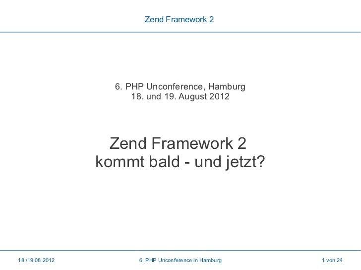 Zend Framework 2                   6. PHP Unconference, Hamburg                       18. und 19. August 2012             ...