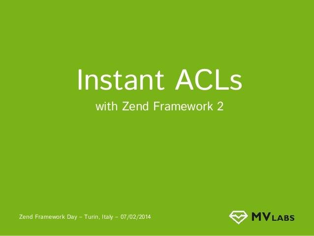 Instant ACLs with Zend Framework 2  Zend Framework Day – Turin, Italy – 07/02/2014