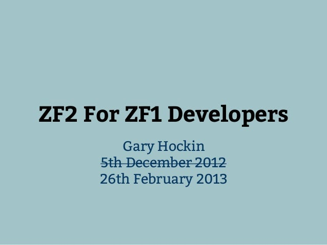 ZF2 For ZF1 Developers        Gary Hockin     5th December 2012     26th February 2013