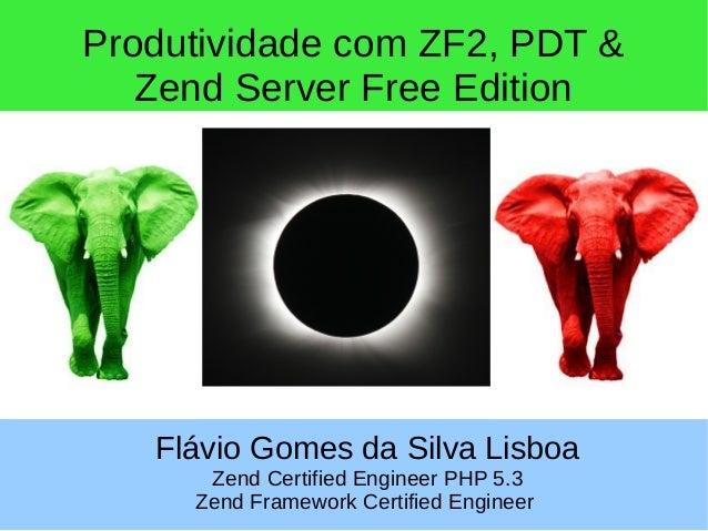 Produtividade com ZF2, PDT & Zend Server Free Edition Flávio Gomes da Silva Lisboa Zend Certified Engineer PHP 5.3 Zend Fr...