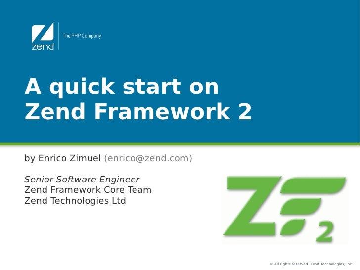 A quick start onZend Framework 2by Enrico Zimuel (enrico@zend.com)Senior Software EngineerZend Framework Core TeamZend Tec...
