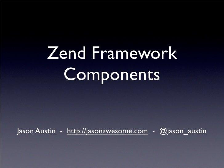 Zend Framework           Components  Jason Austin - http://jasonawesome.com - @jason_austin