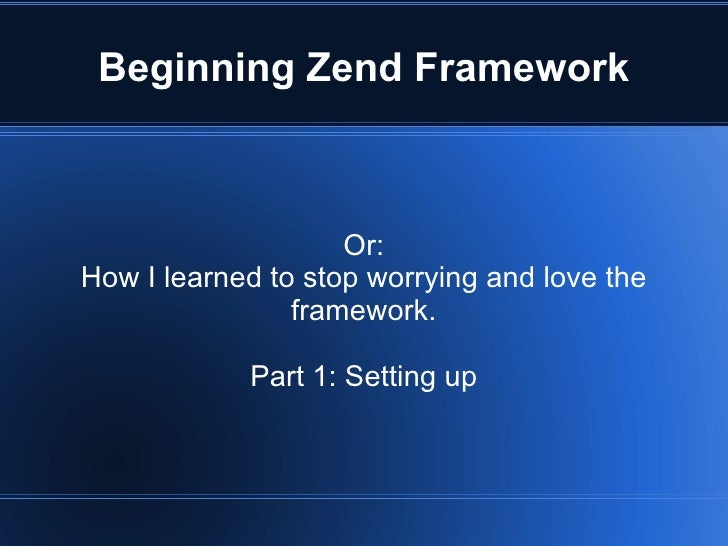 Beginning Zend Framework Or: How I learned to stop worrying and love the framework. Part 1: Setting up