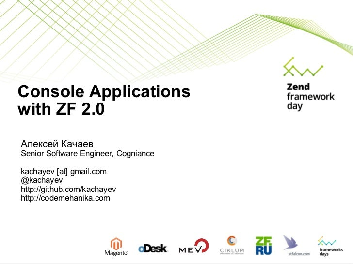 Console Applications  with ZF 2.0 Алексей Качаев Senior Software Engineer, Cogniance kachayev [at] gmail.com @kachayev htt...
