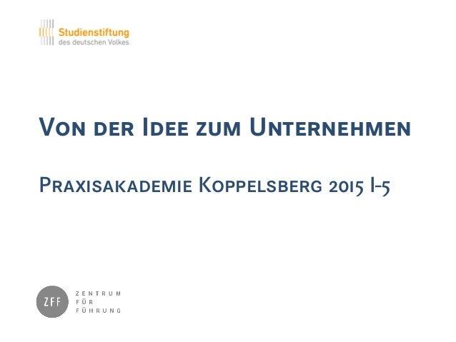Von der Idee zum Unternehmen Praxisakademie Koppelsberg 2015 I-5