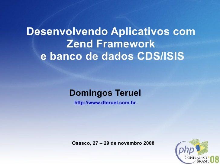Desenvolvendo Aplicativos com  Zend Framework  e banco de dados CDS/ISIS Domingos Teruel http://www.dteruel.com.br Osasco,...