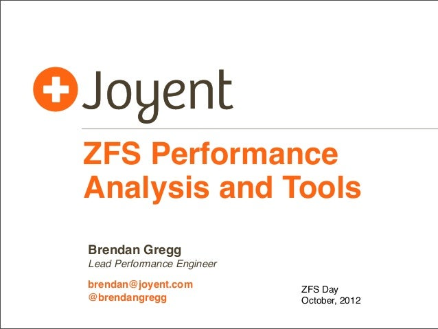 ZFS Performance Analysis and Tools Brendan Gregg Lead Performance Engineer brendan@joyent.com @brendangregg  ZFS Day Octob...
