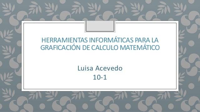 HERRAMIENTAS INFORMÁTICAS PARA LA GRAFICACIÓN DE CALCULO MATEMÁTICO Luisa Acevedo 10-1