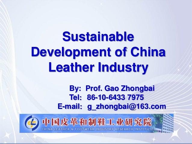 Sustainable Development of China Leather Industry By: Prof. Gao Zhongbai Tel:86-10-6433 7975 E-mail:g_zhongbai@163.com
