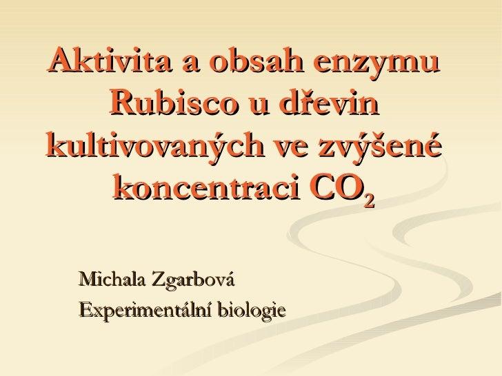 Aktivita a obsah enzymu Rubisco u dřevin kultivovaných ve zvýšené koncentraci CO 2 Michala Zgarbová Experimentální biologie