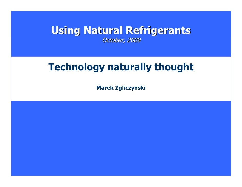 Using Natural Refrigerants           October, 2009    Technology naturally thought          Marek Zgliczynski             ...