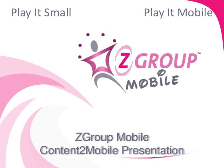 Play It Small            Play It Mobile            ZGroup Mobile      Content2Mobile Presentation