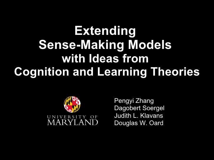 Extending  Sense-Making Models  with Ideas from  Cognition and Learning Theories Pengyi Zhang Dagobert Soergel Judith L. K...