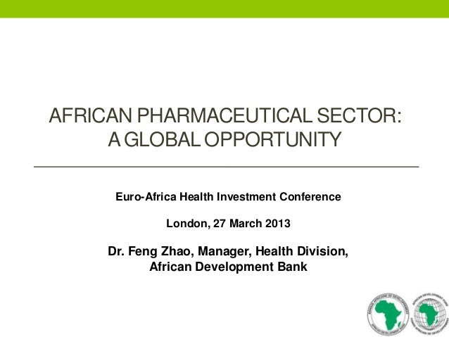AFRICAN PHARMACEUTICAL SECTOR: A GLOBAL OPPORTUNITY Euro-Africa Health Investment Conference London, 27 March 2013  Dr. Fe...
