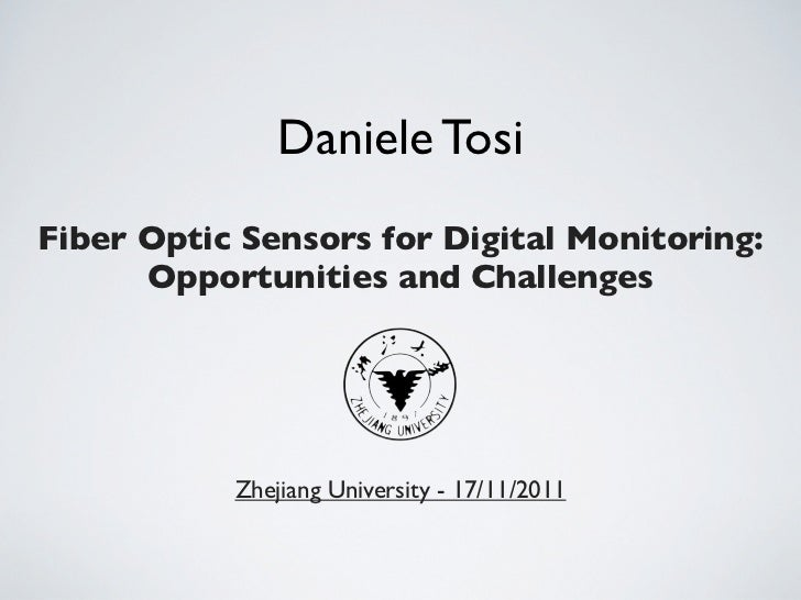 Daniele TosiFiber Optic Sensors for Digital Monitoring:      Opportunities and Challenges           Zhejiang University - ...