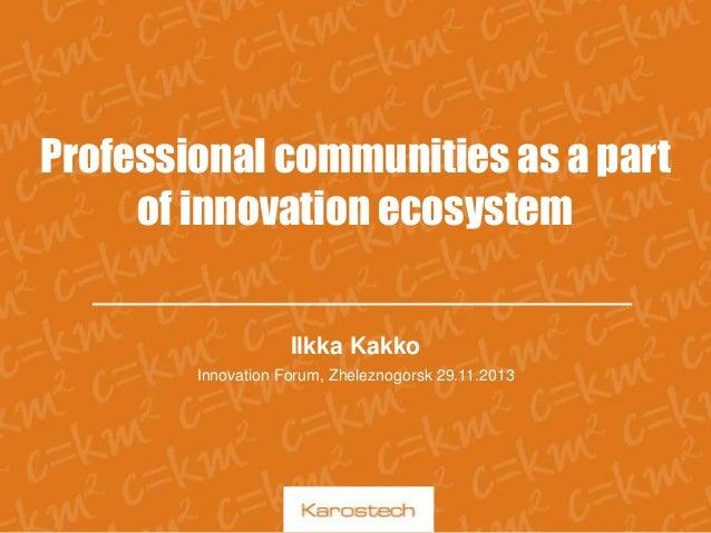 Professional communities as a part of innovation ecosystem Ilkka Kakko Innovation Forum, Zheleznogorsk 29.11.2013