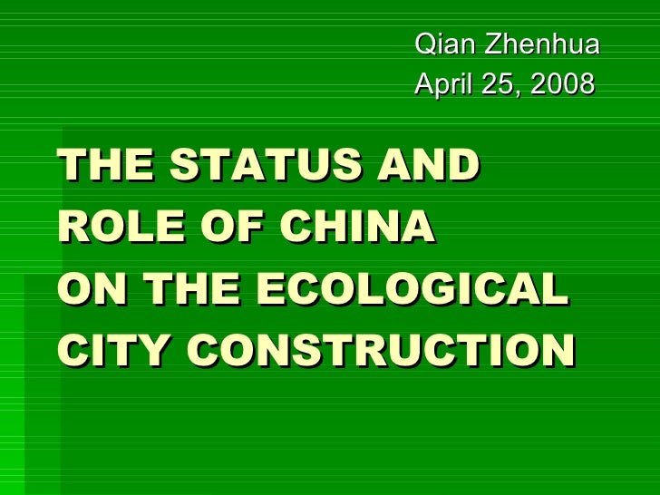 THE STATUS AND ROLE OF CHINA  ON THE ECOLOGICAL CITY CONSTRUCTION Qian Zhenhua April 25, 2008