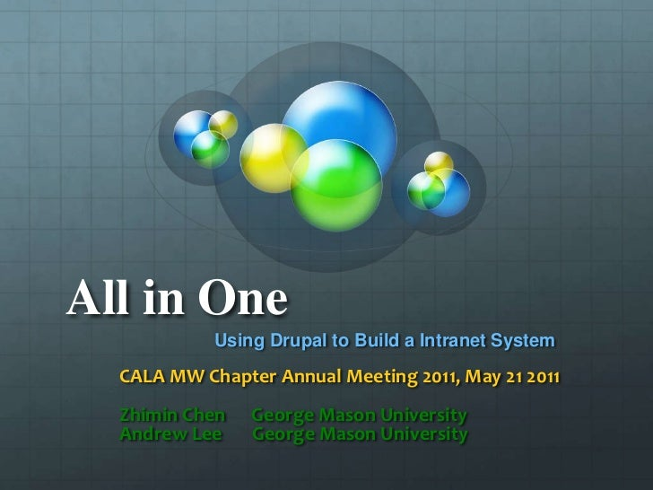 All in One <br />Using Drupal to Build a Intranet System <br />CALA MW Chapter Annual Meeting 2011, May 21 2011<br />Zhimi...