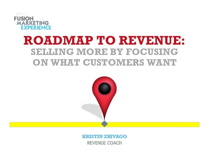 ROADMAP TO REVENUE:SELLING MORE BY FOCUSINGON WHAT CUSTOMERS WANT        KRISTIN ZHIVAGO         REVENUE COACH!
