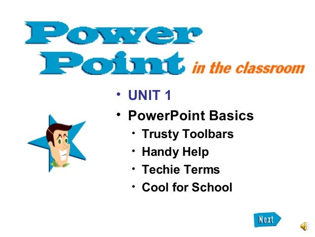 • UNIT 1 • PowerPoint Basics  Trusty Toolbars  Handy Help  Techie Terms  Cool for School